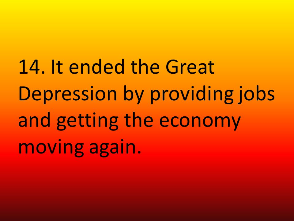 14. It ended the Great Depression by providing jobs and getting the economy moving again.