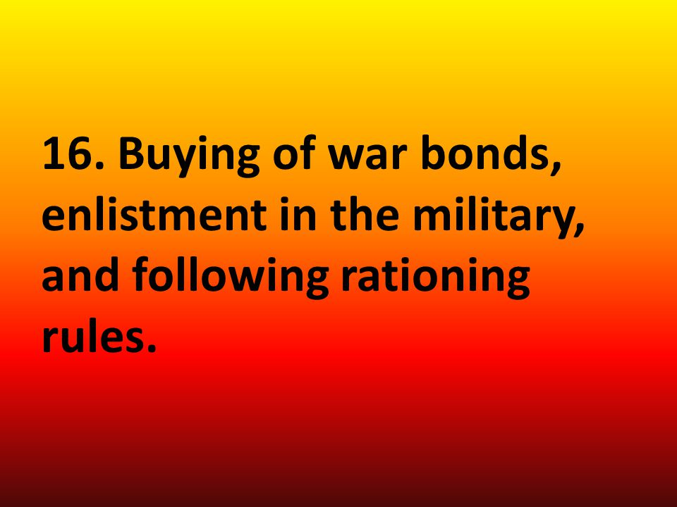 16. Buying of war bonds, enlistment in the military, and following rationing rules.
