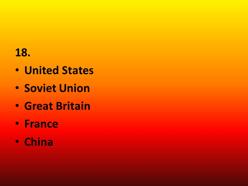 18. United States Soviet Union Great Britain France China