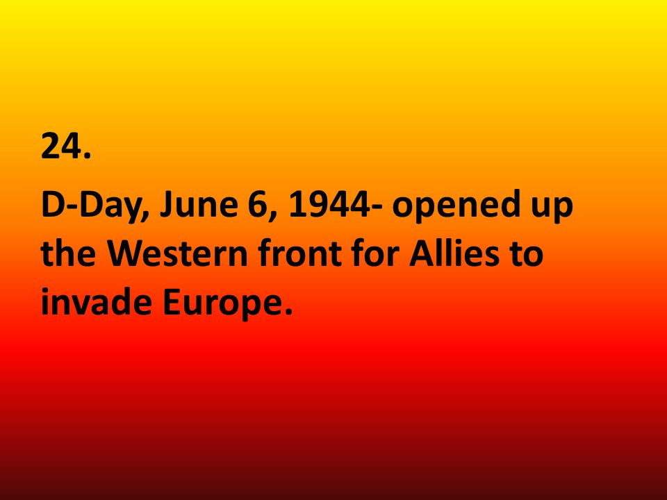 24. D-Day, June 6, 1944- opened up the Western front for Allies to invade Europe.