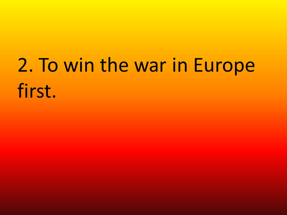 2. To win the war in Europe first.