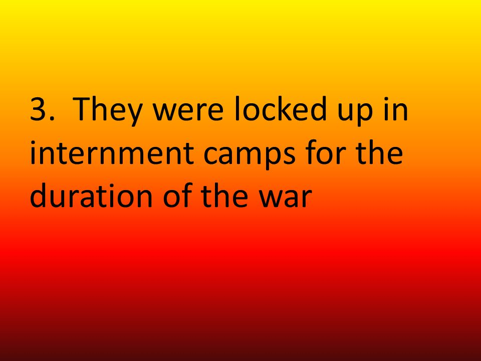 3. They were locked up in internment camps for the duration of the war