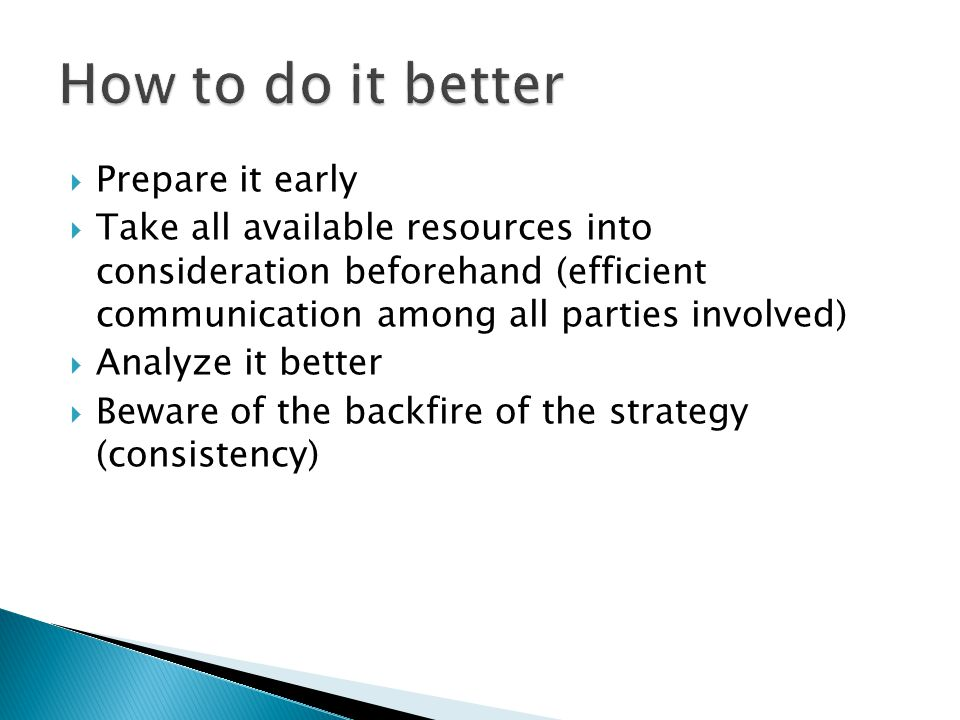  Prepare it early  Take all available resources into consideration beforehand (efficient communication among all parties involved)  Analyze it better  Beware of the backfire of the strategy (consistency)
