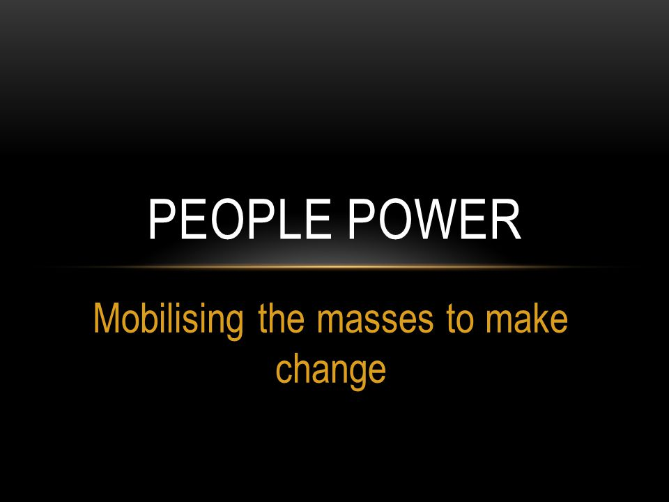 Mobilising the masses to make change PEOPLE POWER