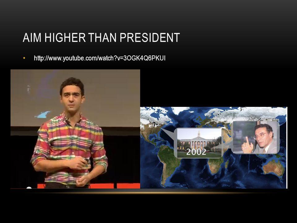 AIM HIGHER THAN PRESIDENT http://www.youtube.com/watch v=3OGK4Q6PKUI