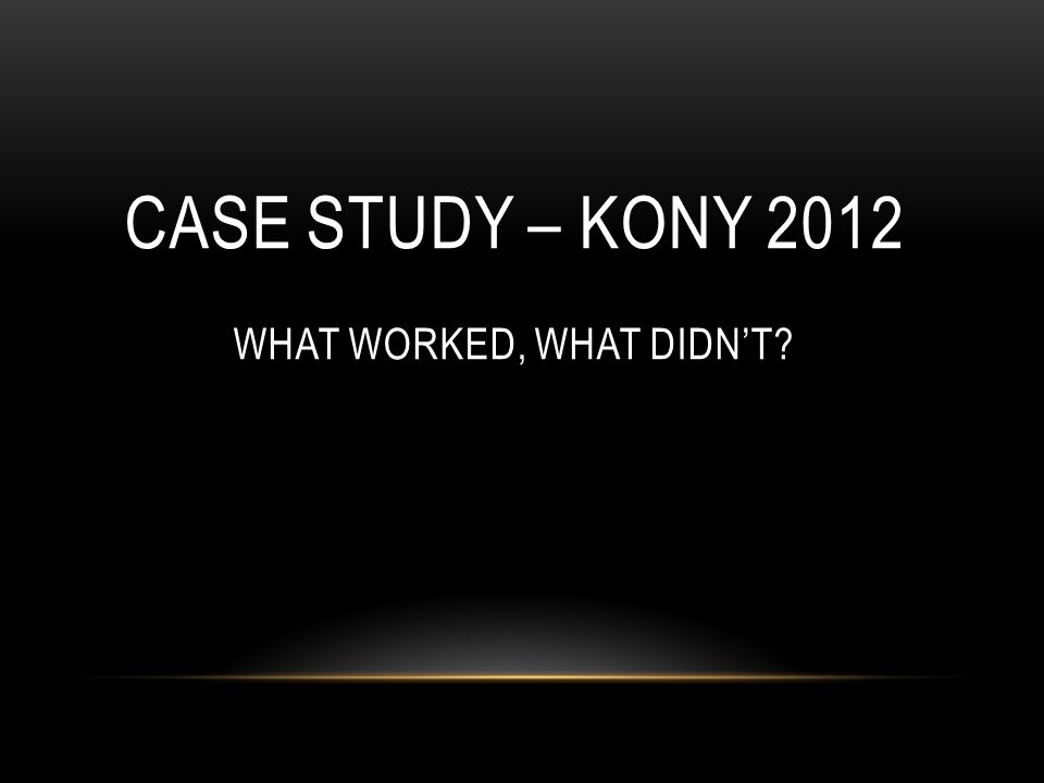 CASE STUDY – KONY 2012 WHAT WORKED, WHAT DIDN'T