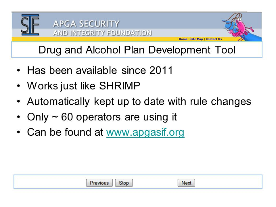 Drug and Alcohol Plan Development Tool Has been available since 2011 Works just like SHRIMP Automatically kept up to date with rule changes Only ~ 60 operators are using it Can be found at www.apgasif.orgwww.apgasif.org