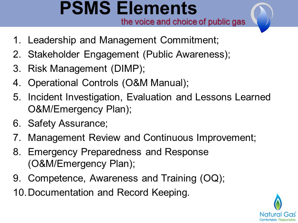 the voice and choice of public gas PSMS Elements 1.Leadership and Management Commitment; 2.Stakeholder Engagement (Public Awareness); 3.Risk Management (DIMP); 4.Operational Controls (O&M Manual); 5.Incident Investigation, Evaluation and Lessons Learned O&M/Emergency Plan); 6.Safety Assurance; 7.Management Review and Continuous Improvement; 8.Emergency Preparedness and Response (O&M/Emergency Plan); 9.Competence, Awareness and Training (OQ); 10.Documentation and Record Keeping.