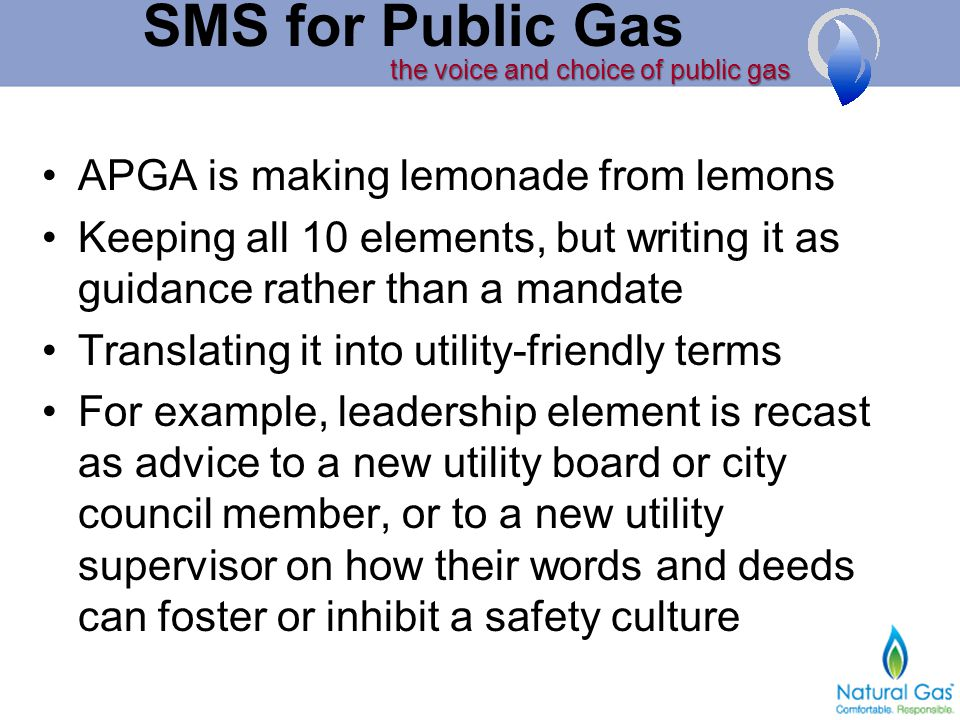 the voice and choice of public gas SMS for Public Gas APGA is making lemonade from lemons Keeping all 10 elements, but writing it as guidance rather than a mandate Translating it into utility-friendly terms For example, leadership element is recast as advice to a new utility board or city council member, or to a new utility supervisor on how their words and deeds can foster or inhibit a safety culture