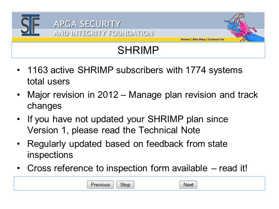 SHRIMP 1163 active SHRIMP subscribers with 1774 systems total users Major revision in 2012 – Manage plan revision and track changes If you have not updated your SHRIMP plan since Version 1, please read the Technical Note Regularly updated based on feedback from state inspections Cross reference to inspection form available – read it!