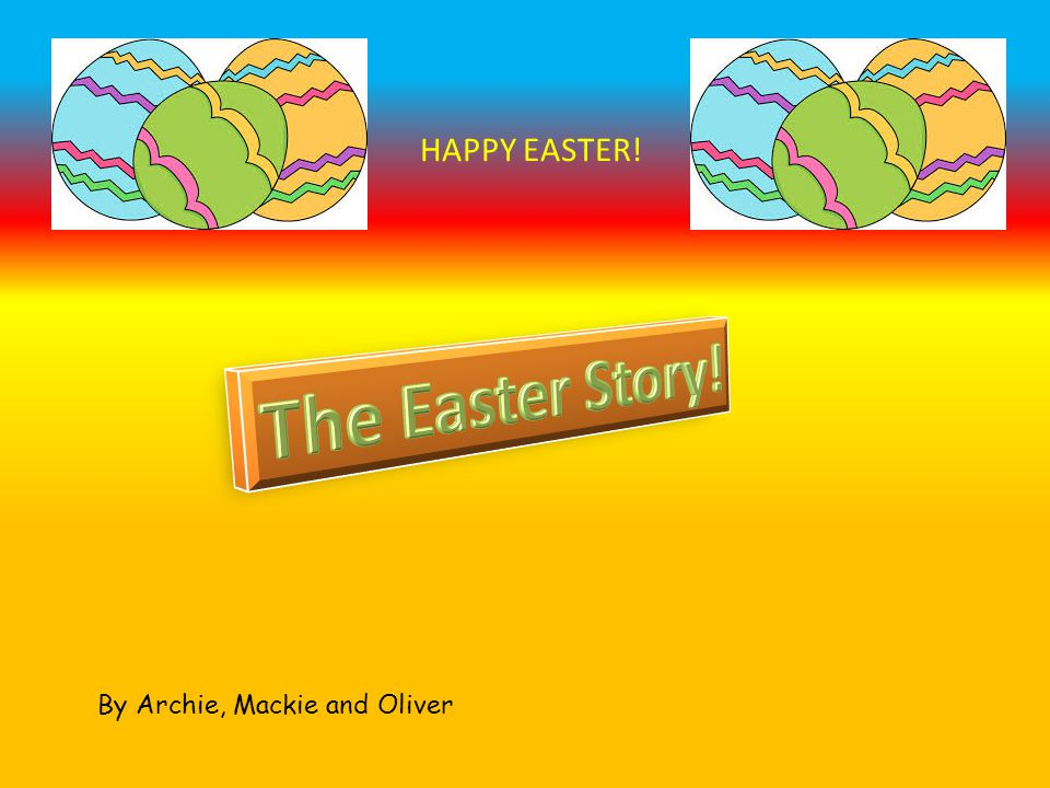 By Archie, Mackie and Oliver HAPPY EASTER!