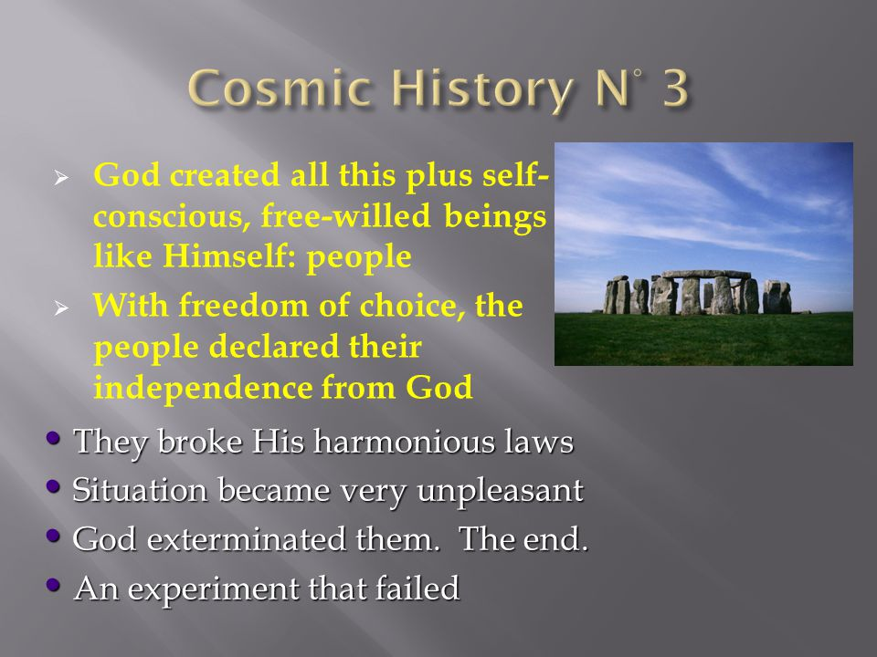  God created all this plus self- conscious, free-willed beings like Himself: people  With freedom of choice, the people declared their independence from God They broke His harmonious laws Situation became very unpleasant God exterminated them.
