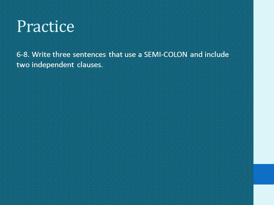 Practice 6-8. Write three sentences that use a SEMI-COLON and include two independent clauses.