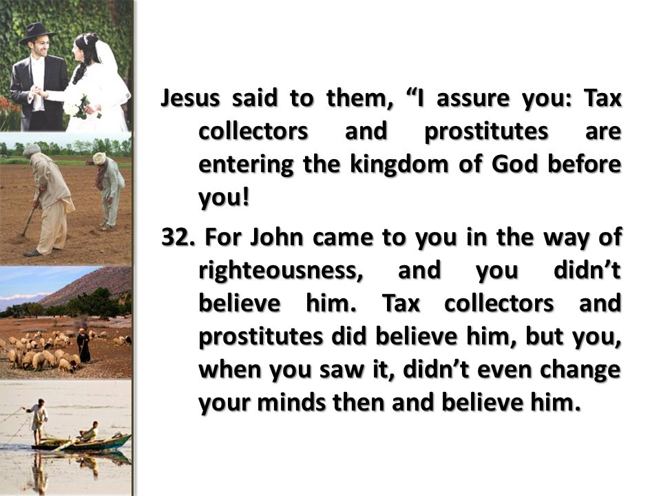 Jesus said to them, I assure you: Tax collectors and prostitutes are entering the kingdom of God before you.