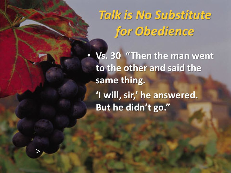 Talk is No Substitute for Obedience Vs. 30 Then the man went to the other and said the same thing.