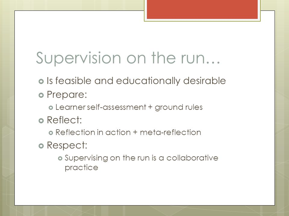 Supervision on the run…  Is feasible and educationally desirable  Prepare:  Learner self-assessment + ground rules  Reflect:  Reflection in action + meta-reflection  Respect:  Supervising on the run is a collaborative practice