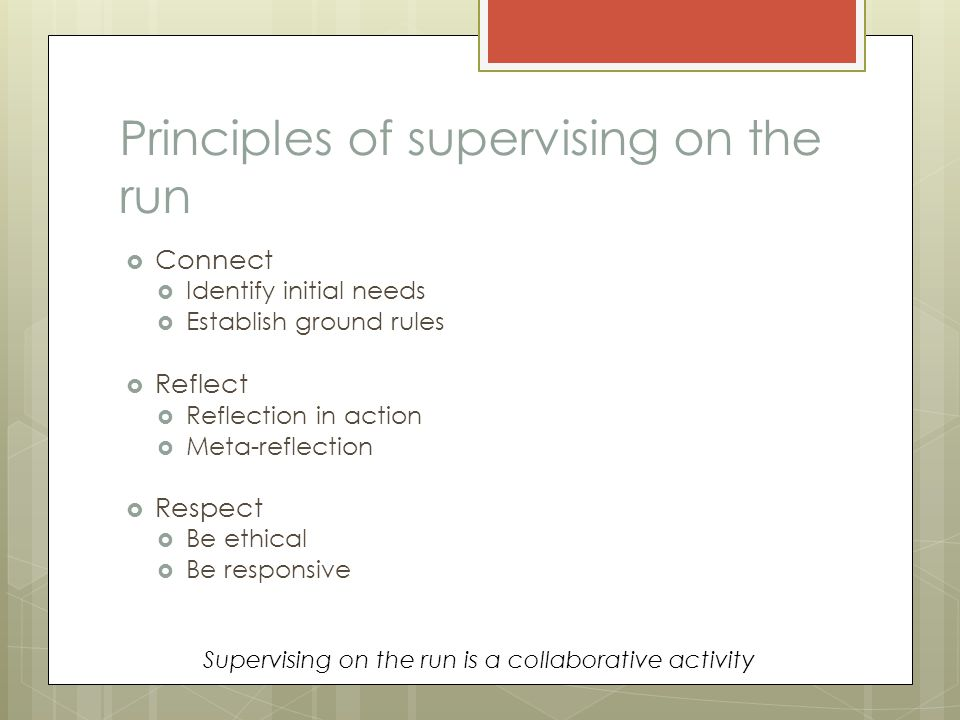 Principles of supervising on the run  Connect  Identify initial needs  Establish ground rules  Reflect  Reflection in action  Meta-reflection  Respect  Be ethical  Be responsive Supervising on the run is a collaborative activity