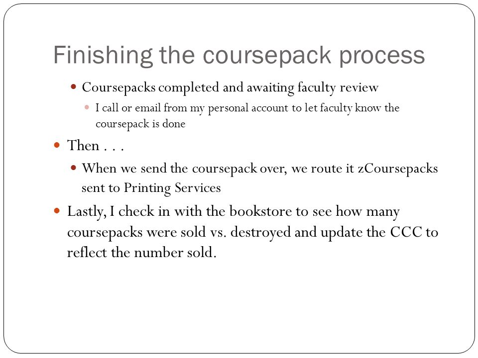 Finishing the coursepack process Coursepacks completed and awaiting faculty review I call or email from my personal account to let faculty know the coursepack is done Then...
