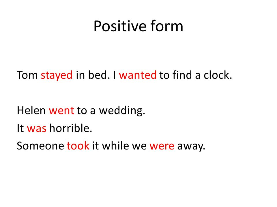 Positive form Tom stayed in bed. I wanted to find a clock. Helen went to a wedding. It was horrible. Someone took it while we were away.