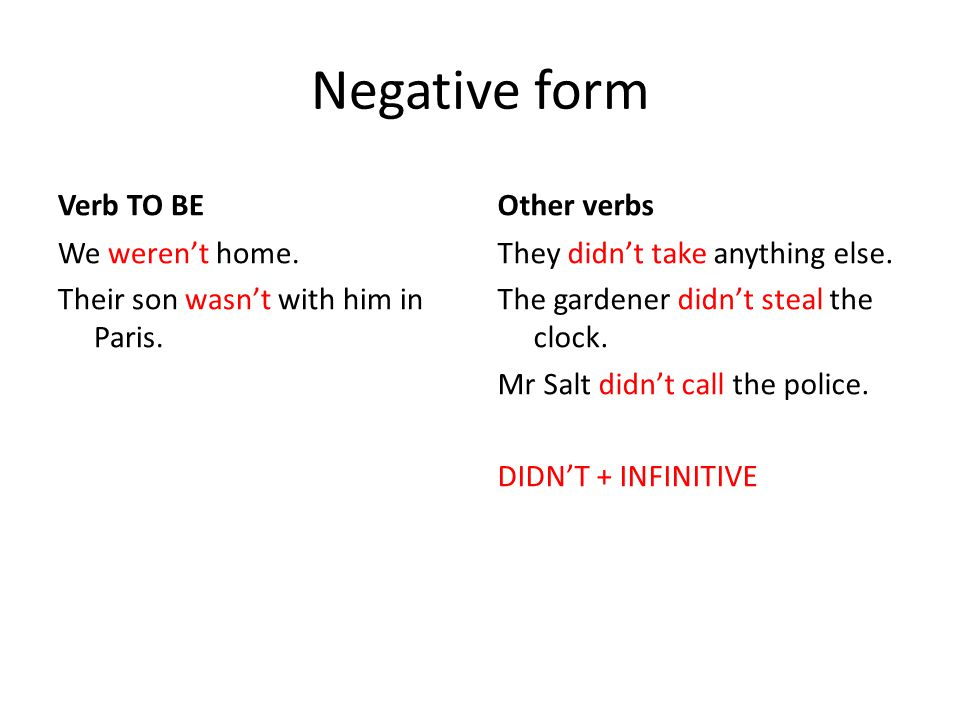 Negative form Verb TO BE We weren't home. Their son wasn't with him in Paris. Other verbs They didn't take anything else. The gardener didn't steal th