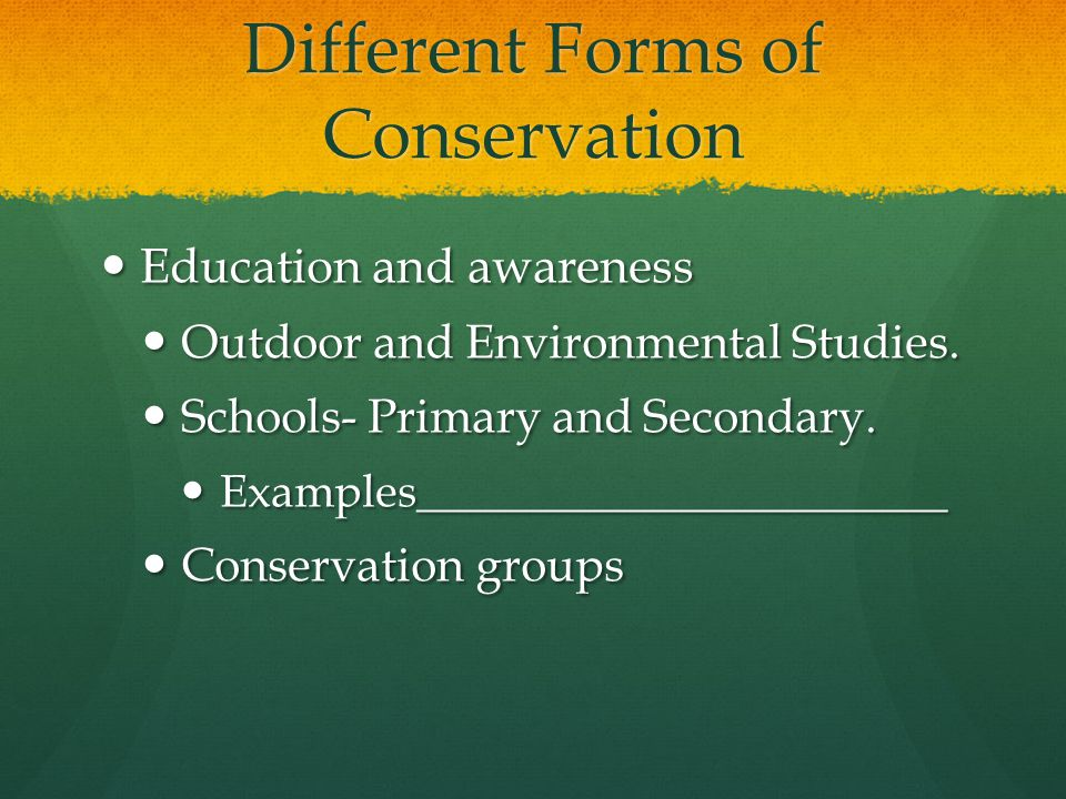 Different Forms of Conservation Education and awareness Education and awareness Outdoor and Environmental Studies.