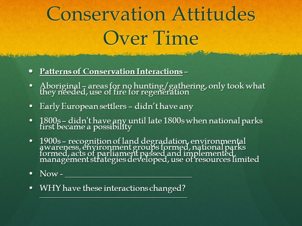 Conservation Attitudes Over Time Patterns of Conservation Interactions – Patterns of Conservation Interactions – Aboriginal – areas for no hunting/gathering, only took what they needed, use of fire for regenerationAboriginal – areas for no hunting/gathering, only took what they needed, use of fire for regeneration Early European settlers – didn't have anyEarly European settlers – didn't have any 1800s – didn ' t have any until late 1800s when national parks first became a possibility1800s – didn ' t have any until late 1800s when national parks first became a possibility 1900s – recognition of land degradation, environmental awareness, environment groups formed, national parks formed, acts of parliament passed and implemented, management strategies developed, use of resources limited1900s – recognition of land degradation, environmental awareness, environment groups formed, national parks formed, acts of parliament passed and implemented, management strategies developed, use of resources limited Now - ______________________________Now - ______________________________ WHY have these interactions changed.