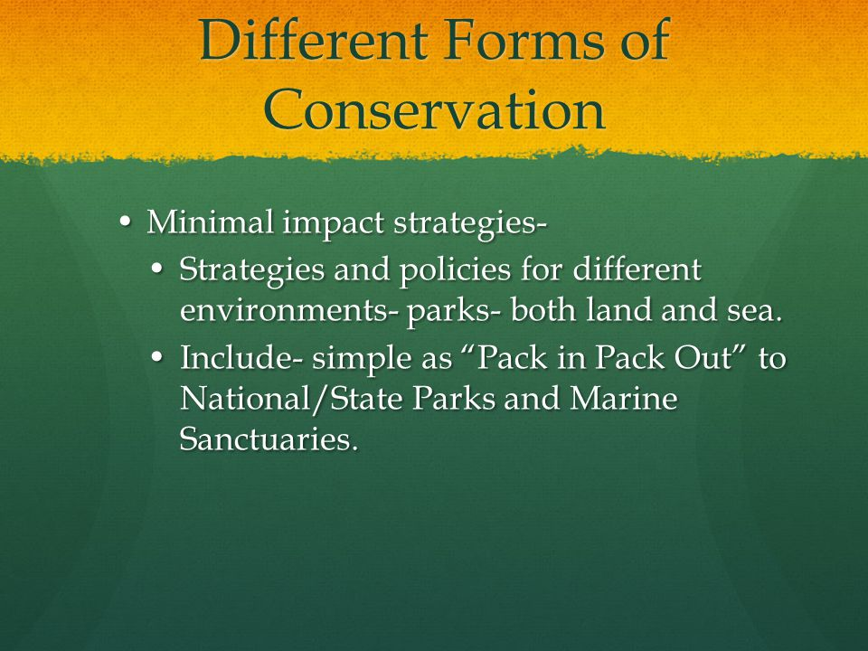 Different Forms of Conservation Minimal impact strategies-Minimal impact strategies- Strategies and policies for different environments- parks- both land and sea.Strategies and policies for different environments- parks- both land and sea.
