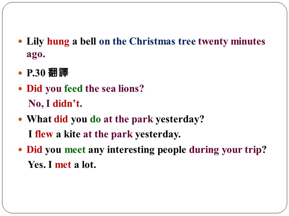 Lily hung a bell on the Christmas tree twenty minutes ago. P.30 翻譯 Did you feed the sea lions? No, I didn't. What did you do at the park yesterday? I