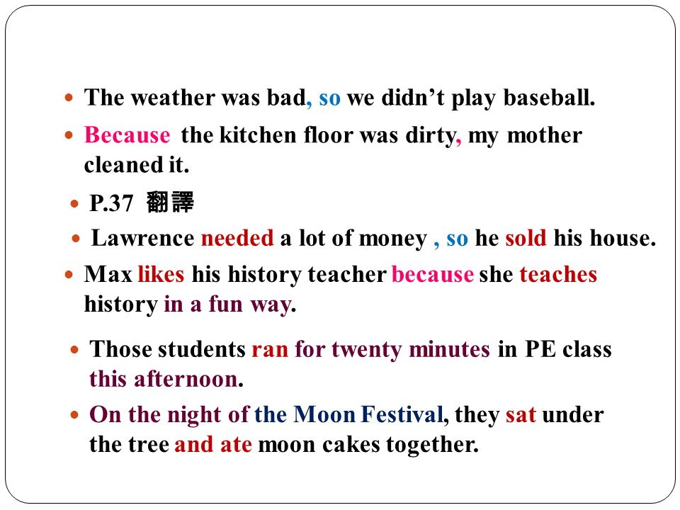 The weather was bad, so we didn't play baseball. Because the kitchen floor was dirty, my mother cleaned it. P.37 翻譯 Lawrence needed a lot of money, so