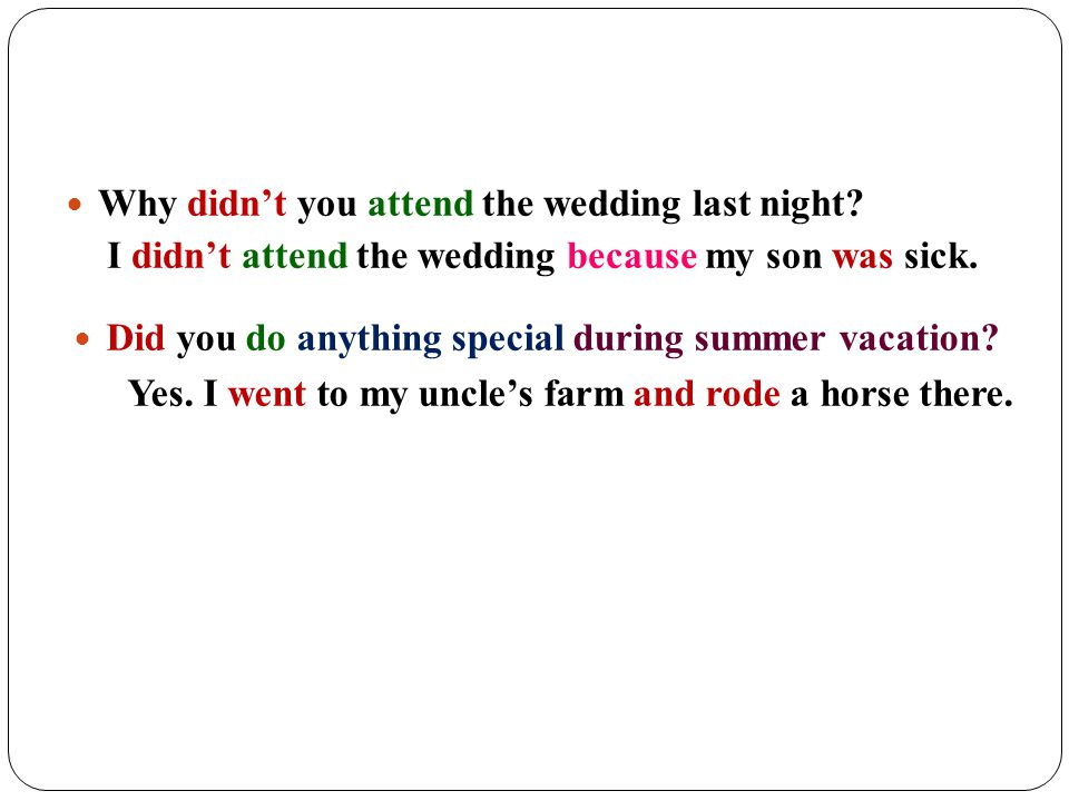 Why didn't you attend the wedding last night? I didn't attend the wedding because my son was sick. Did you do anything special during summer vacation?