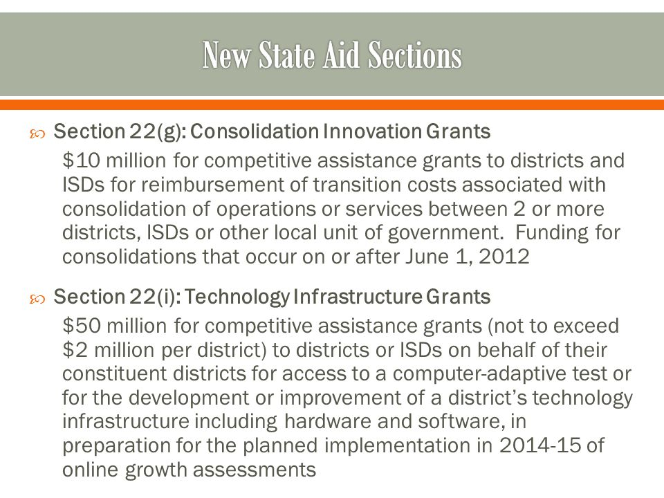  Section 22(g): Consolidation Innovation Grants $10 million for competitive assistance grants to districts and ISDs for reimbursement of transition costs associated with consolidation of operations or services between 2 or more districts, ISDs or other local unit of government.