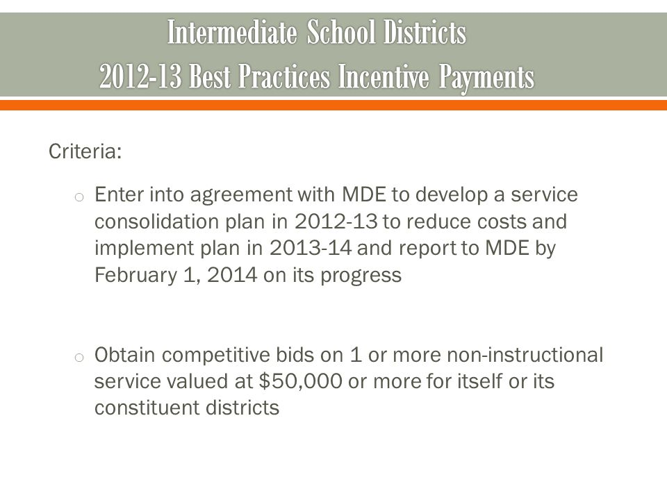 Criteria: o Enter into agreement with MDE to develop a service consolidation plan in 2012-13 to reduce costs and implement plan in 2013-14 and report to MDE by February 1, 2014 on its progress o Obtain competitive bids on 1 or more non-instructional service valued at $50,000 or more for itself or its constituent districts