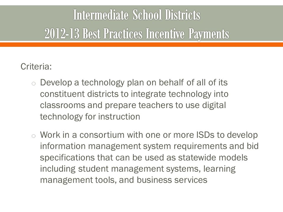 Criteria: o Develop a technology plan on behalf of all of its constituent districts to integrate technology into classrooms and prepare teachers to use digital technology for instruction o Work in a consortium with one or more ISDs to develop information management system requirements and bid specifications that can be used as statewide models including student management systems, learning management tools, and business services