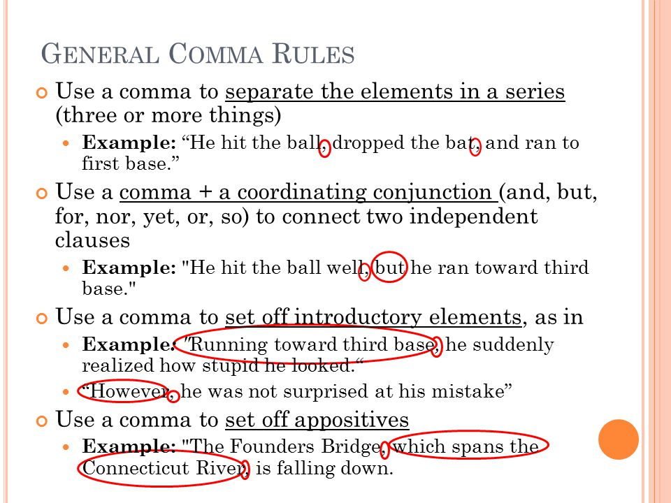 G ENERAL C OMMA R ULES Use a comma to separate the elements in a series (three or more things) Example: He hit the ball, dropped the bat, and ran to first base. Use a comma + a coordinating conjunction (and, but, for, nor, yet, or, so) to connect two independent clauses Example: He hit the ball well, but he ran toward third base. Use a comma to set off introductory elements, as in Example : Running toward third base, he suddenly realized how stupid he looked. However, he was not surprised at his mistake Use a comma to set off appositives Example: The Founders Bridge, which spans the Connecticut River, is falling down.