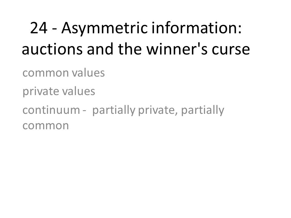 24 - Asymmetric information: auctions and the winner's curse common values private values continuum - partially private, partially common