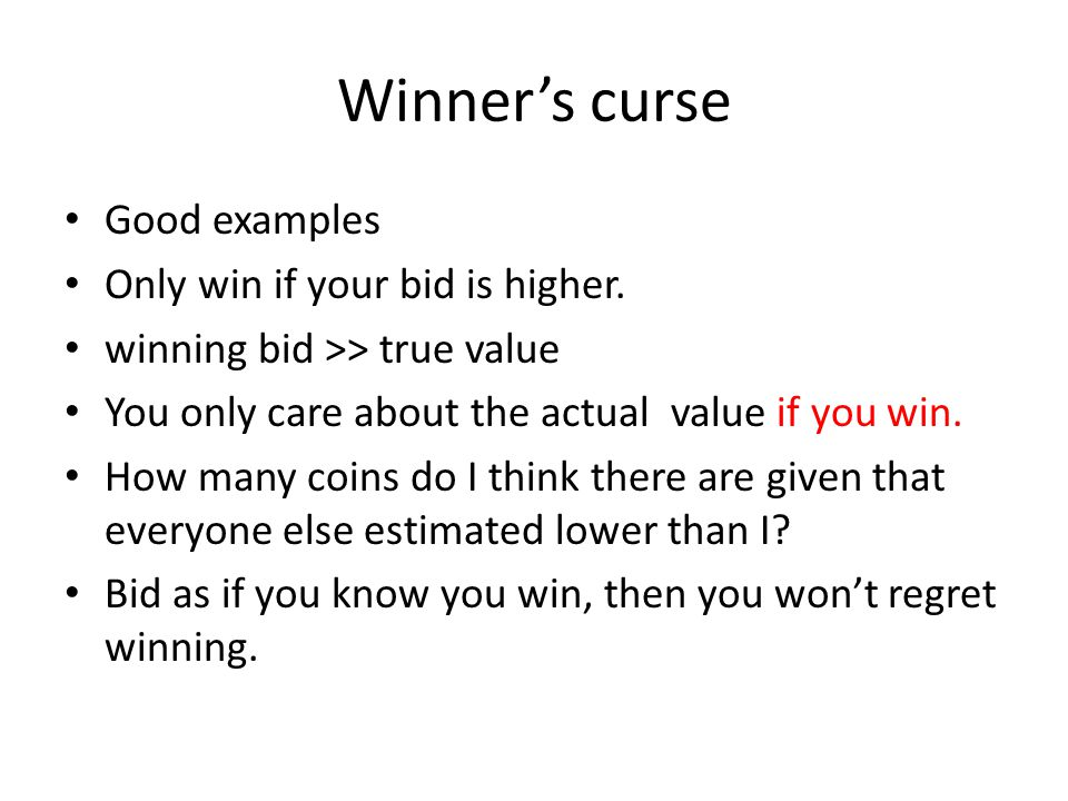 Winner's curse Good examples Only win if your bid is higher. winning bid >> true value You only care about the actual value if you win. How many coins
