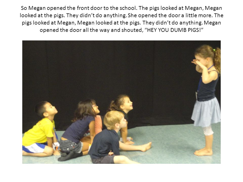 So Megan opened the front door to the school. The pigs looked at Megan, Megan looked at the pigs.
