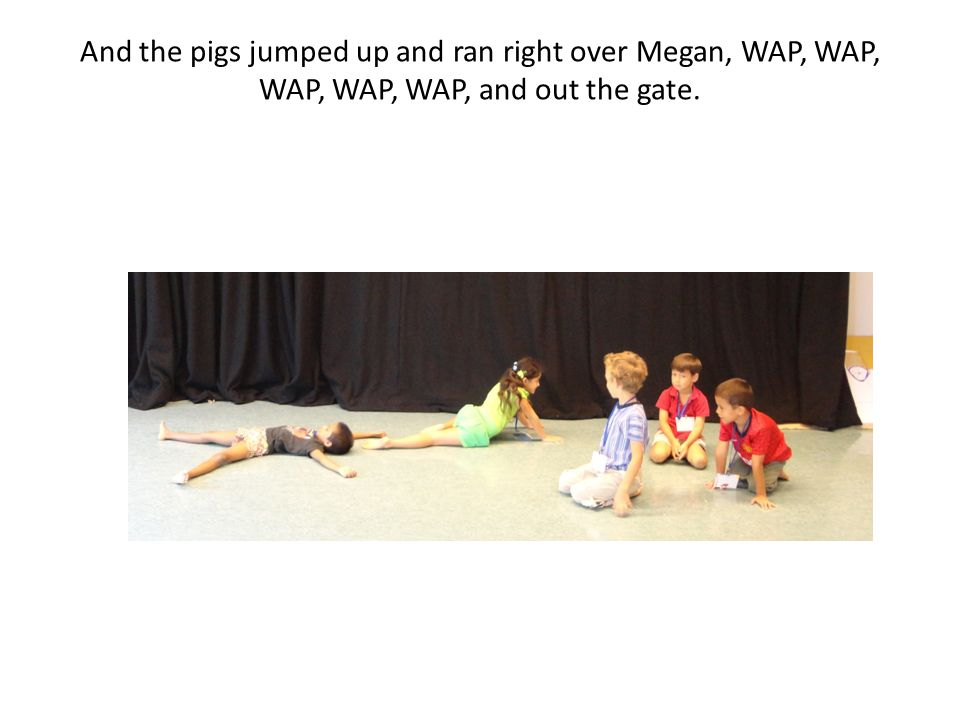 And the pigs jumped up and ran right over Megan, WAP, WAP, WAP, WAP, WAP, and out the gate.