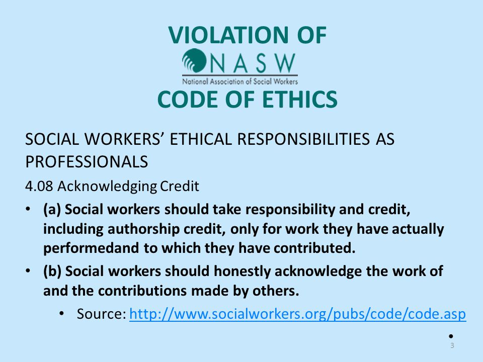 VIOLATION OF CODE OF ETHICS SOCIAL WORKERS' ETHICAL RESPONSIBILITIES AS PROFESSIONALS 4.08 Acknowledging Credit (a) Social workers should take responsibility and credit, including authorship credit, only for work they have actually performedand to which they have contributed.