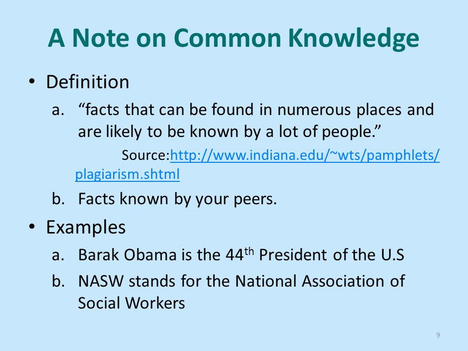 A Note on Common Knowledge Definition a. facts that can be found in numerous places and are likely to be known by a lot of people. Source:http://www.indiana.edu/~wts/pamphlets/ plagiarism.shtmlhttp://www.indiana.edu/~wts/pamphlets/ plagiarism.shtml b.Facts known by your peers.