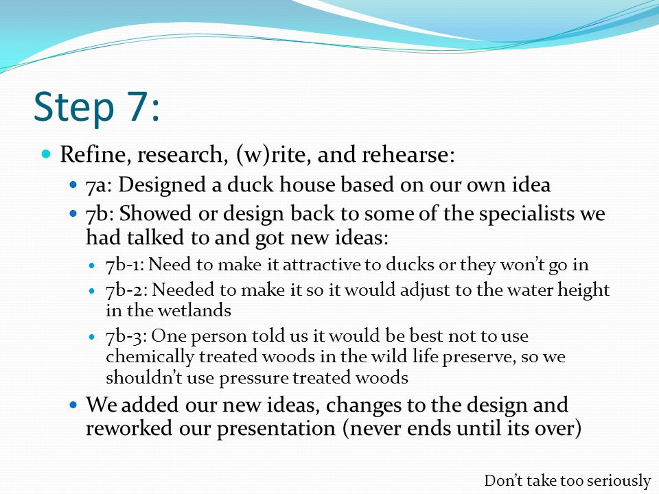 Step 7: Refine, research, (w)rite, and rehearse: 7a: Designed a duck house based on our own idea 7b: Showed or design back to some of the specialists we had talked to and got new ideas: 7b-1: Need to make it attractive to ducks or they won't go in 7b-2: Needed to make it so it would adjust to the water height in the wetlands 7b-3: One person told us it would be best not to use chemically treated woods in the wild life preserve, so we shouldn't use pressure treated woods We added our new ideas, changes to the design and reworked our presentation (never ends until its over) Don't take too seriously