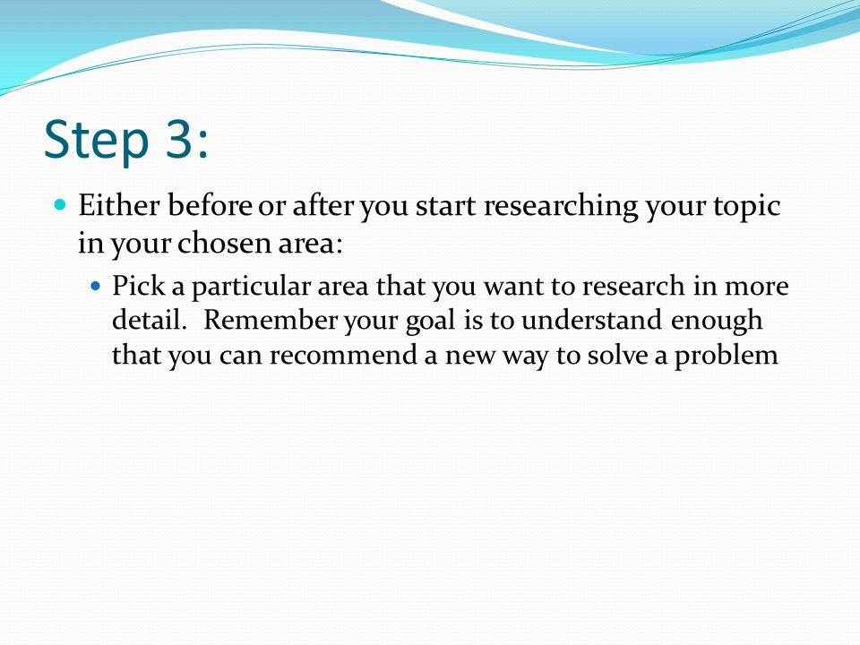 Step 3: Either before or after you start researching your topic in your chosen area: Pick a particular area that you want to research in more detail.