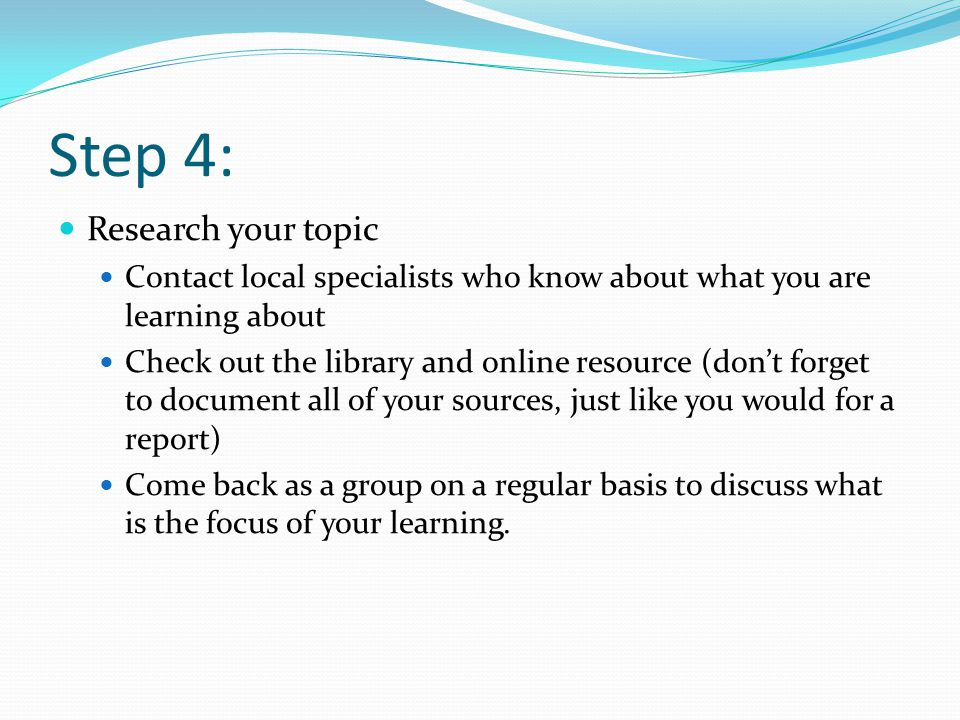 Step 4: Research your topic Contact local specialists who know about what you are learning about Check out the library and online resource (don't forget to document all of your sources, just like you would for a report) Come back as a group on a regular basis to discuss what is the focus of your learning.