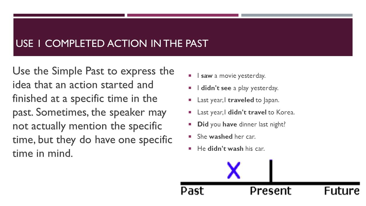 USE 1 COMPLETED ACTION IN THE PAST Use the Simple Past to express the idea that an action started and finished at a specific time in the past. Sometim