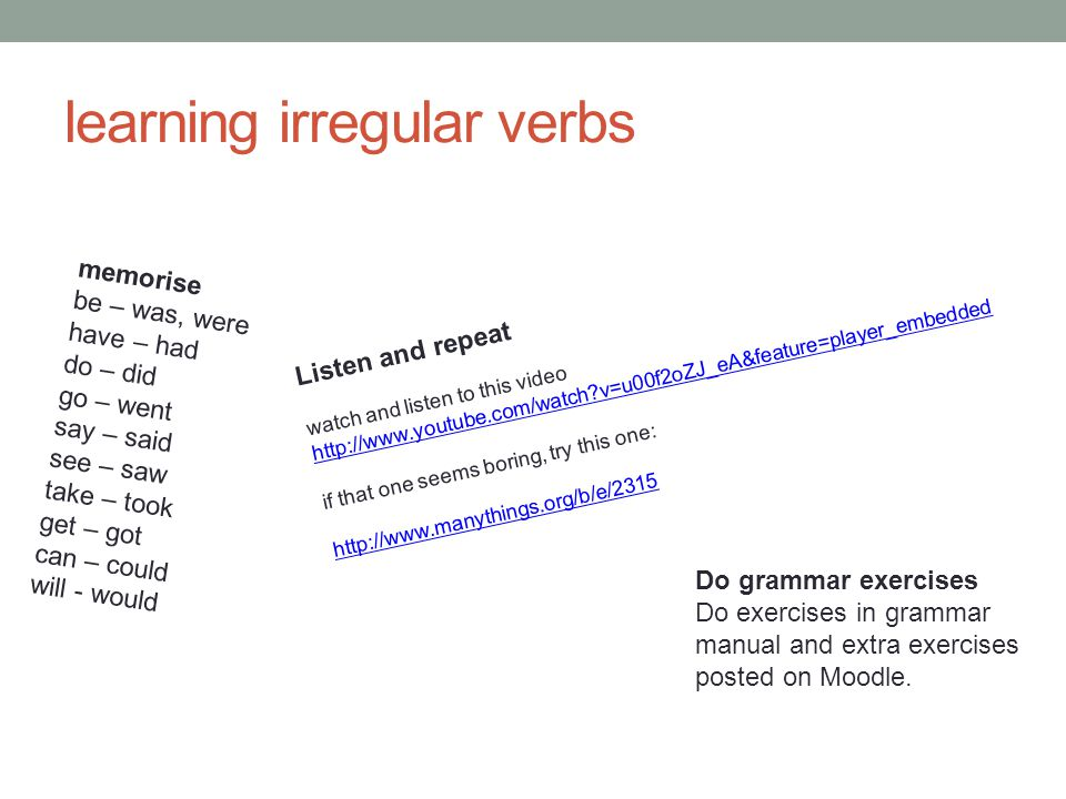 learning irregular verbs memorise be – was, were have – had do – did go – went say – said see – saw take – took get – got can – could will - would Lis