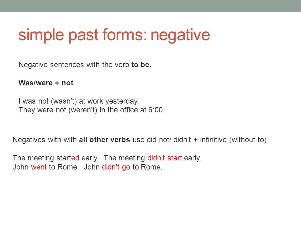 simple past forms: negative Negatives with with all other verbs use did not/ didn't + infinitive (without to) The meeting started early. The meeting d