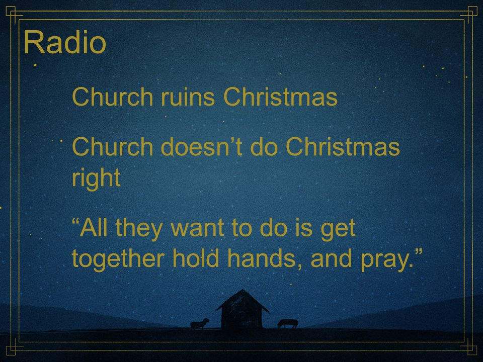 "Radio Church ruins Christmas Church doesn't do Christmas right ""All they want to do is get together hold hands, and pray."""