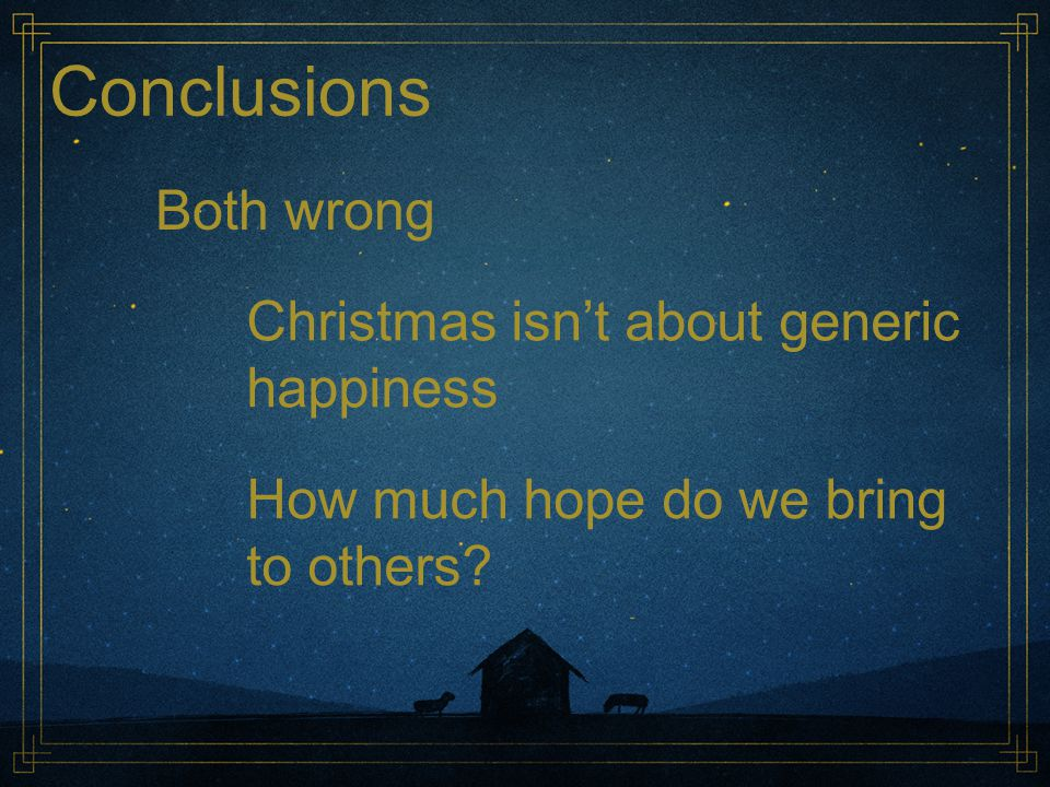 Conclusions Both wrong Christmas isn't about generic happiness How much hope do we bring to others?