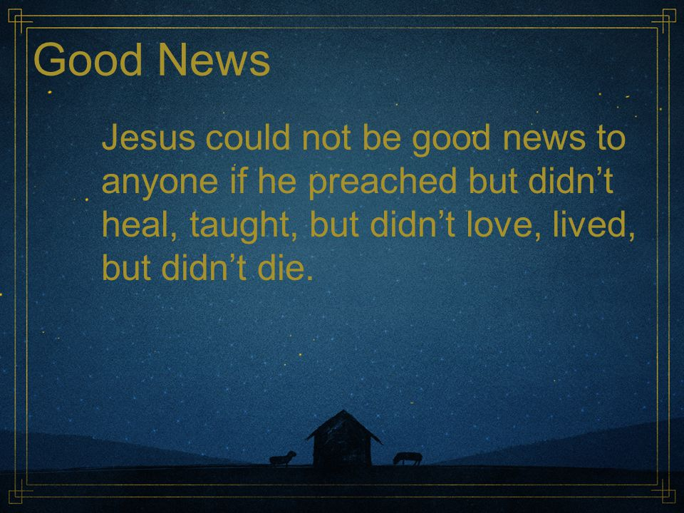 Good News Jesus could not be good news to anyone if he preached but didn't heal, taught, but didn't love, lived, but didn't die.