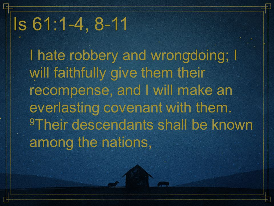 Is 61:1-4, 8-11 I hate robbery and wrongdoing; I will faithfully give them their recompense, and I will make an everlasting covenant with them. 9 Thei